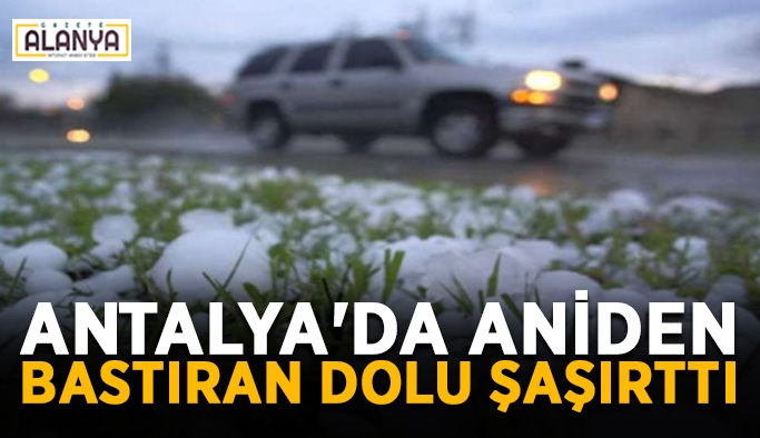 Antalya'da aniden bastıran dolu şaşırttı