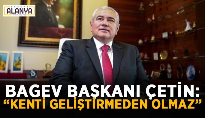 """BAGEV Başkanı Çetin: """"Kenti geliştirmeden olmaz"""""""