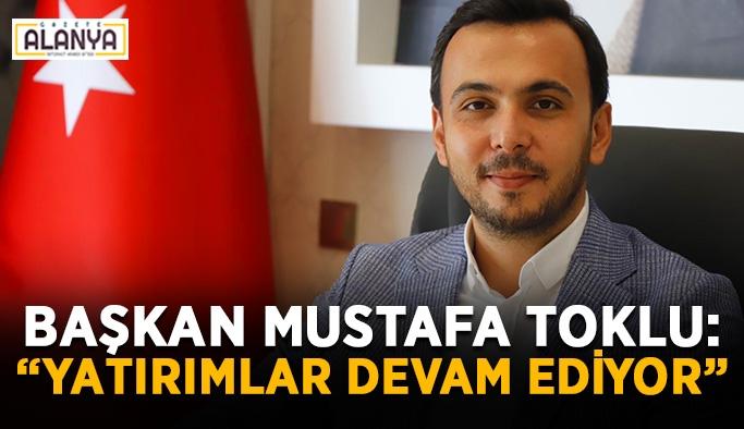 """Başkan Mustafa Toklu: """"Yatırımlar devam ediyor"""""""
