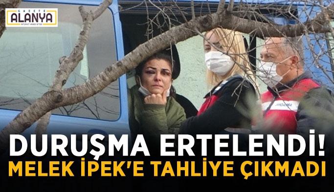 Duruşma ertelendi! Melek İpek'e tahliye çıkmadı