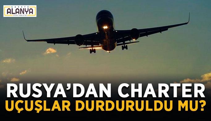 Rusya'dan Türkiye'ye charter uçuşlar durduruldu mu?