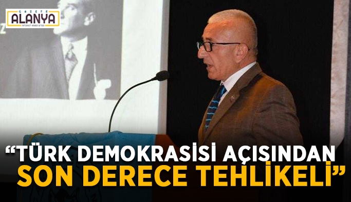 """""""Türk demokrasisi açısından son derece tehlikeli"""""""