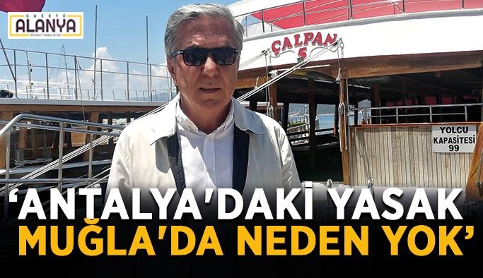 """""""Antalya'daki yasak Muğla'da neden yok"""""""