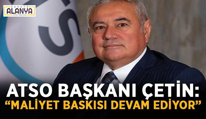 """ATSO Başkanı Çetin: """"Maliyet baskısı devam ediyor"""""""