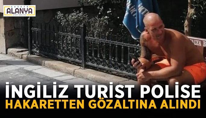 İngiliz turist polise hakaretten gözaltına alındı