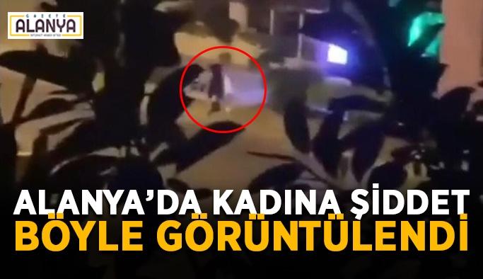 Alanya'da kadına şiddet böyle görüntülendi