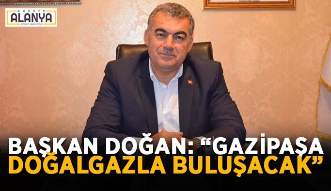 """Başkan Doğan'dan müjde: """"Gazipaşa doğalgazla buluşacak"""""""