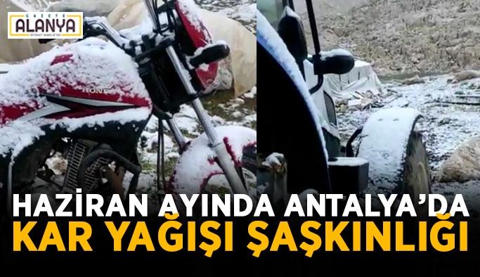 Haziran ayında Antalya'da kar yağışı şaşkınlığı