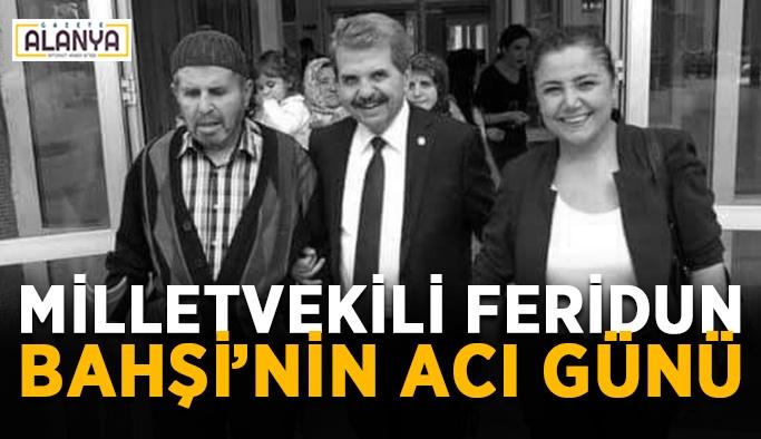 Milletvekili Feridun Bahşi'nin acı günü
