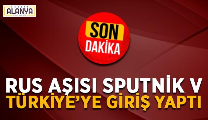 Rus aşısı Sputnik V, Türkiye'ye giriş yaptı