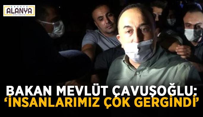 """Bakan Çavuşoğlu'ndan açıklama: """"İnsanlarımız çok gergindi"""""""