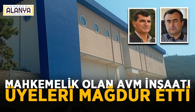 Mahkemelik olan AVM inşaatı üyeleri mağdur etti