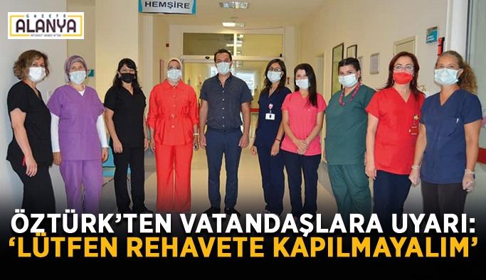 """Öztürk'ten vatandaşlara uyarı: """"Lütfen rehavete kapılmayalım"""""""