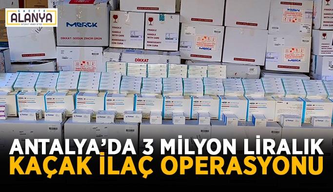 Antalya'da 3 milyon liralık kaçak ilaç operasyonu