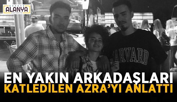 En yakın arkadaşları katledilen Azra'yı anlattı