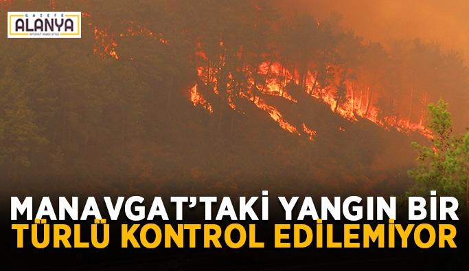 Manavgat'taki yangın bir türlü kontrol edilemiyor