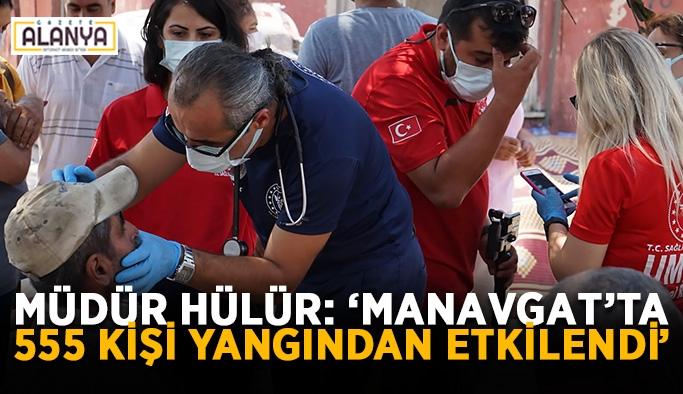 """Müdür Hülür: """"Manavgat'ta 555 kişi yangından etkilendi"""""""