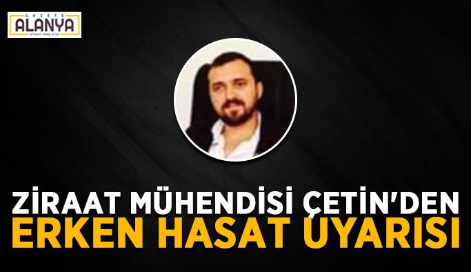 Ziraat mühendisi Çetin'den erken hasat uyarısı