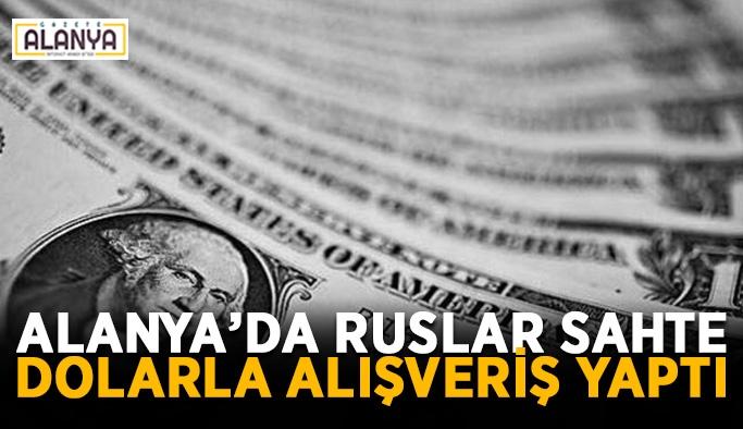 Alanya'da Ruslar sahte dolarla alışveriş yaptı