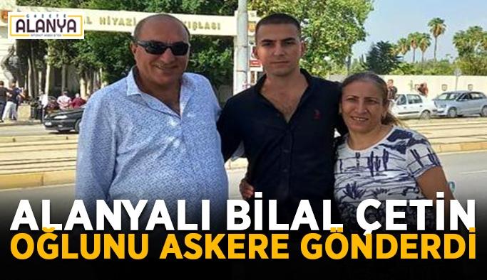 Alanyalı Bilal Çetin oğlunu askere gönderdi