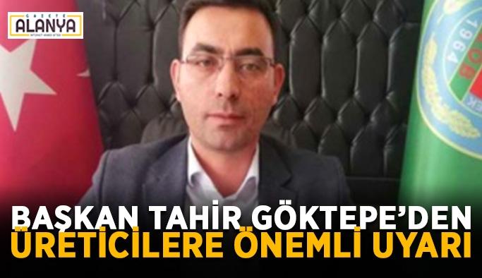 Başkan Tahir Göktepe'den üreticilere önemli uyarı