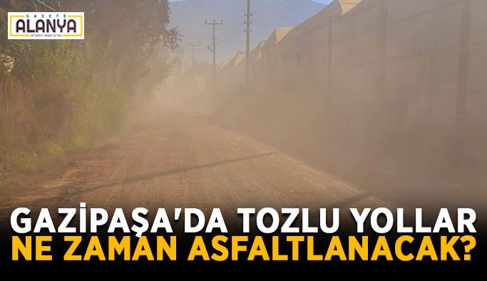 Gazipaşa'da tozlu yollar ne zaman asfaltlanacak?
