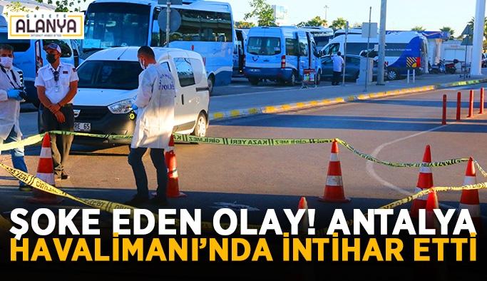 Şoke eden olay! Antalya Havalimanı'nda intihar etti