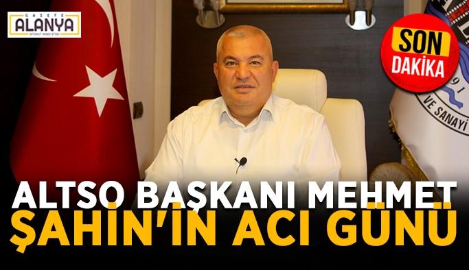 ALTSO Başkanı Mehmet Şahin'in acı günü