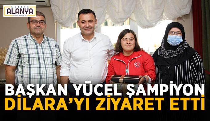 Başkan Yücel şampiyon Dilara'yı ziyaret etti