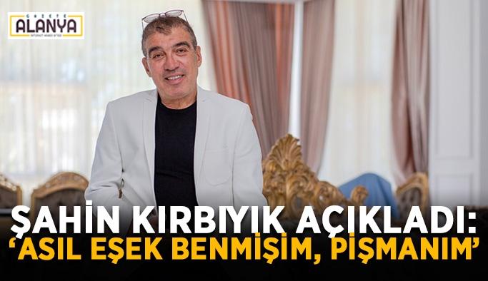 """Şahin Kırbıyık açıkladı: """"Asıl eşek benmişim, pişmanım"""""""