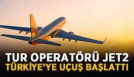 Tur operatörü Jet2 Türkiye'ye uçuş başlattı