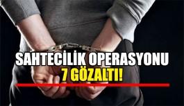 Sahtecilik operasyonu 7 gözaltı!