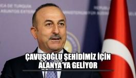 Bakan Çavuşoğlu şehidimiz için Alanya'ya geliyor