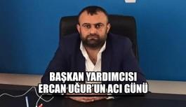 Başkan yardımcısı Ercan Uğur'un acı günü