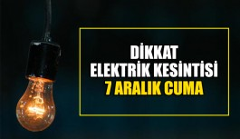 Dikkat Elektrik kesintisi 7 Aralık Cuma