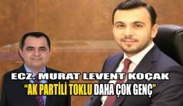 "Ecz. Murat Levent Koçak ""Ak Partili Toklu daha çok genç"""