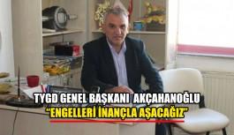"""TYGD Genel Başkanı  Akçahanoğlu  """"Engelleri inançla aşacağız"""""""