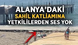 Alanya'daki sahil katliamına yetkililerden ses yok!