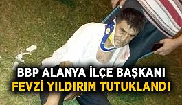 FLAŞ! BBP Alanya İlçe Başkanı Fevzi Yıldırım tutuklandı