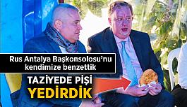 Rus Antalya Başkonsolosu'nu kendimize benzettik, taziyede pişi yedirdik