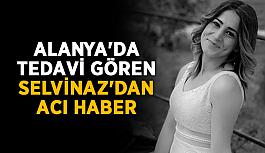 Alanya'da tedavi gören Selvinaz'dan acı haber
