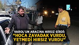 "Varol'un aracına hırsız girdi: ""Hoca zavadak vurdu, yetmedi hırsız vurdu"""