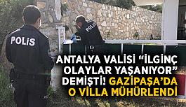 """Antalya Valisi """"İlginç olaylar yaşanıyor"""" demişti! Gazipaşa'da o villa mühürlendi"""