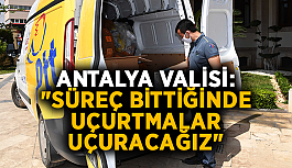 """Antalya Valisi: """"Süreç bittiğinde uçurtmalar uçuracağız"""""""