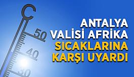 Antalya Valisi Afrika sıcaklarına karşı uyardı