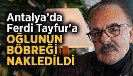 Antalya'da Ferdi Tayfur'a oğlunun böbreği nakledildi