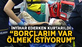 """İntihar ederken kurtarıldı: """"Borçlarım var ölmek istiyorum"""""""
