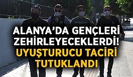 Alanya'da gençleri zehirleyeceklerdi! Uyuşturucu taciri tutuklandı