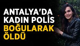 Antalya'da kadın polis boğularak öldü