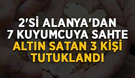 2'si Alanya'dan 7 kuyumcuya sahte altın satan 3 kişi tutuklandı